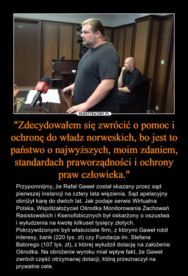 """""""Zdecydowałem się zwrócić o pomoc i ochronę do władz norweskich, bo jest to państwo o najwyższych, moim zdaniem, standardach praworządności i ochrony praw człowieka."""" – Przypomnijmy, że Rafał Gaweł został skazany przez sąd pierwszej instancji na cztery lata więzienia. Sąd apelacyjny obniżył karę do dwóch lat. Jak podaje serwis Wirtualna Polska, Współzałożyciel Ośrodka Monitorowania Zachowań Rasistowskich i Ksenofobicznych był oskarżony o oszustwa i wyłudzenia na kwotę kilkuset tysięcy złotych. Pokrzywdzonymi byli właściciele firm, z którymi Gaweł robił interesy, bank (220 tys. zł) czy Fundacja im. Stefana Batorego (107 tys. zł), z której wyłudził dotację na założenie Ośrodka. Na obniżenie wyroku miał wpływ fakt, że Gaweł zwrócił część otrzymanej dotacji, którą przeznaczył na prywatne cele."""