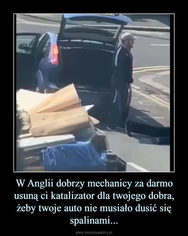 W Anglii dobrzy mechanicy za darmo usuną ci katalizator dla twojego dobra, żeby twoje auto nie musiało dusić się spalinami... –