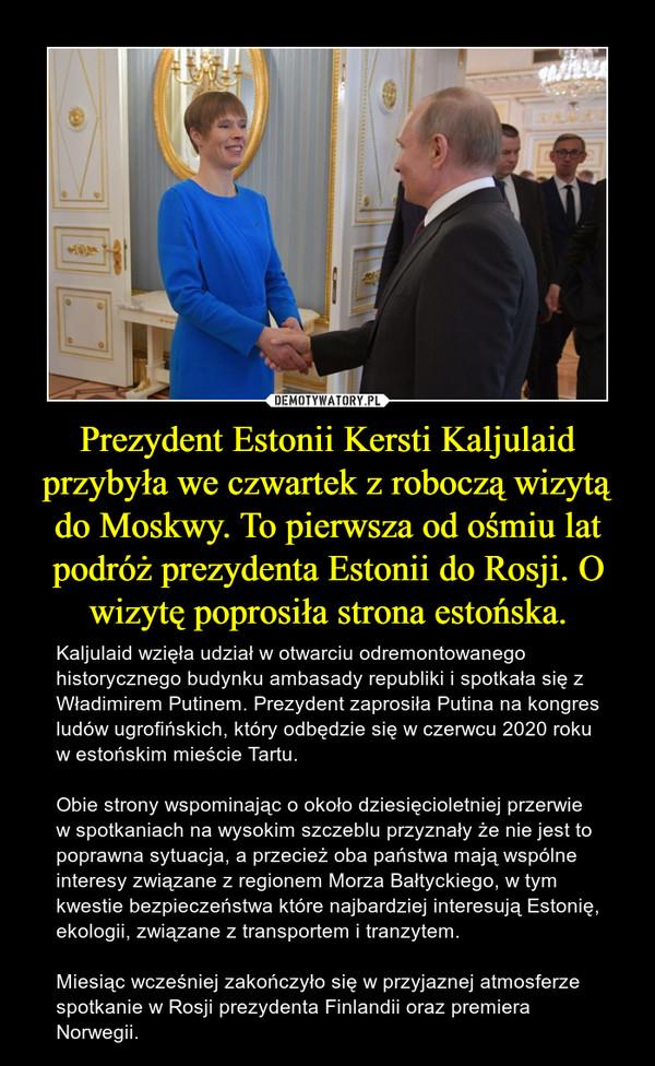 Prezydent Estonii Kersti Kaljulaid przybyła we czwartek z roboczą wizytą do Moskwy. To pierwsza od ośmiu lat podróż prezydenta Estonii do Rosji. O wizytę poprosiła strona estońska. – Kaljulaid wzięła udział w otwarciu odremontowanego historycznego budynku ambasady republiki i spotkała się z Władimirem Putinem. Prezydent zaprosiła Putina na kongres ludów ugrofińskich, który odbędzie się w czerwcu 2020 roku w estońskim mieście Tartu.Obie strony wspominając o około dziesięcioletniej przerwie w spotkaniach na wysokim szczeblu przyznały że nie jest to poprawna sytuacja, a przecież oba państwa mają wspólne interesy związane z regionem Morza Bałtyckiego, w tym kwestie bezpieczeństwa które najbardziej interesują Estonię, ekologii, związane z transportem i tranzytem. Miesiąc wcześniej zakończyło się w przyjaznej atmosferze spotkanie w Rosji prezydenta Finlandii oraz premiera Norwegii.