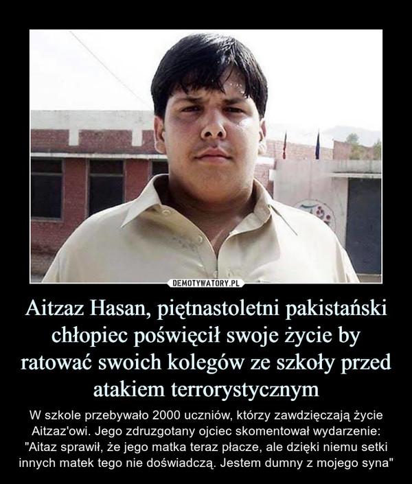 """Aitzaz Hasan, piętnastoletni pakistański chłopiec poświęcił swoje życie by ratować swoich kolegów ze szkoły przed atakiem terrorystycznym – W szkole przebywało 2000 uczniów, którzy zawdzięczają życie Aitzaz'owi. Jego zdruzgotany ojciec skomentował wydarzenie: """"Aitaz sprawił, że jego matka teraz płacze, ale dzięki niemu setki innych matek tego nie doświadczą. Jestem dumny z mojego syna"""""""