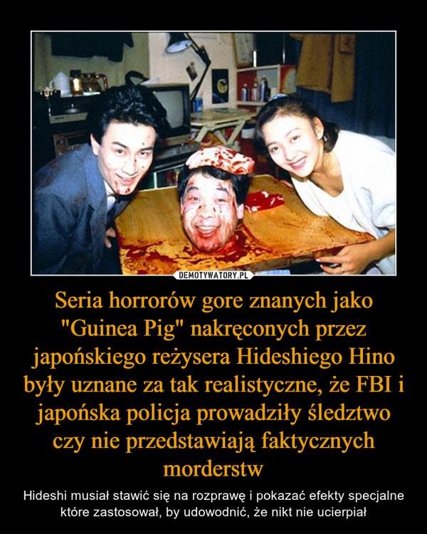"""Seria horrorów gore znanych jako """"Guinea Pig"""" nakręconych przez japońskiego reżysera Hideshiego Hino były uznane za tak realistyczne, że FBI i japońska policja prowadziły śledztwo czy nie przedstawiają faktycznych morderstw – Hideshi musiał stawić się na rozprawę i pokazać efekty specjalne które zastosował, by udowodnić, że nikt nie ucierpiał"""