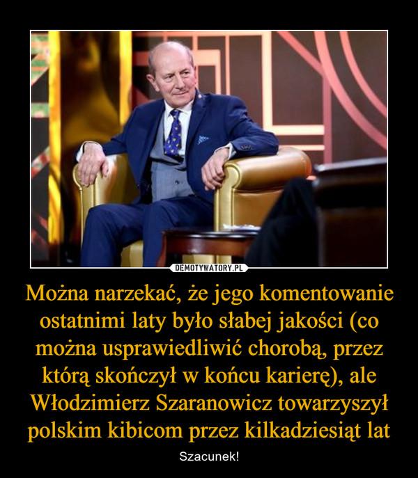 Można narzekać, że jego komentowanie ostatnimi laty było słabej jakości (co można usprawiedliwić chorobą, przez którą skończył w końcu karierę), ale Włodzimierz Szaranowicz towarzyszył polskim kibicom przez kilkadziesiąt lat – Szacunek!