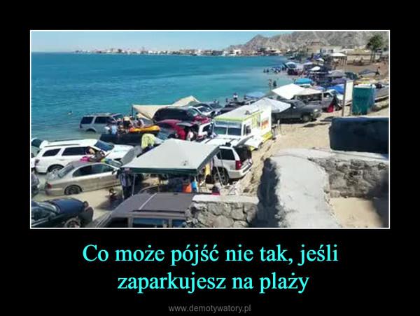 Co może pójść nie tak, jeśli zaparkujesz na plaży –