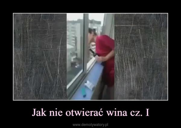 Jak nie otwierać wina cz. I –