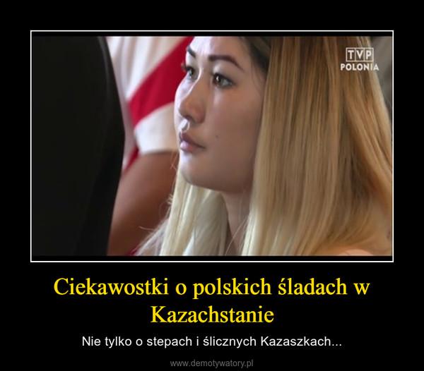Ciekawostki o polskich śladach w Kazachstanie – Nie tylko o stepach i ślicznych Kazaszkach...