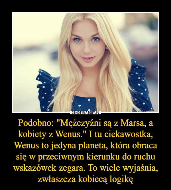 """Podobno: """"Mężczyźni są z Marsa, a kobiety z Wenus."""" I tu ciekawostka, Wenus to jedyna planeta, która obraca się w przeciwnym kierunku do ruchu wskazówek zegara. To wiele wyjaśnia, zwłaszcza kobiecą logikę –"""