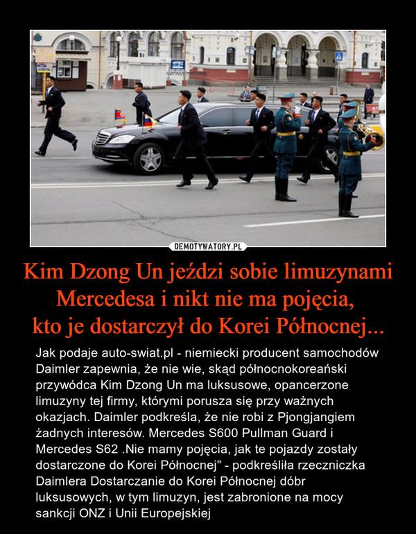"""Kim Dzong Un jeździ sobie limuzynami Mercedesa i nikt nie ma pojęcia, kto je dostarczył do Korei Północnej... – Jak podaje auto-swiat.pl - niemiecki producent samochodów Daimler zapewnia, że nie wie, skąd północnokoreański przywódca Kim Dzong Un ma luksusowe, opancerzone limuzyny tej firmy, którymi porusza się przy ważnych okazjach. Daimler podkreśla, że nie robi z Pjongjangiem żadnych interesów. Mercedes S600 Pullman Guard i Mercedes S62 .Nie mamy pojęcia, jak te pojazdy zostały dostarczone do Korei Północnej"""" - podkreśliła rzeczniczka Daimlera Dostarczanie do Korei Północnej dóbr luksusowych, w tym limuzyn, jest zabronione na mocy sankcji ONZ i Unii Europejskiej"""