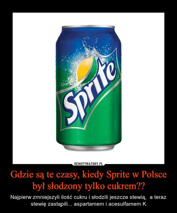 Gdzie są te czasy, kiedy Sprite w Polsce był słodzony tylko cukrem?? – Najpierw zmniejszyli ilość cukru i słodzili jeszcze stewią,  a teraz stewię zastąpili... aspartamem i acesulfamem K