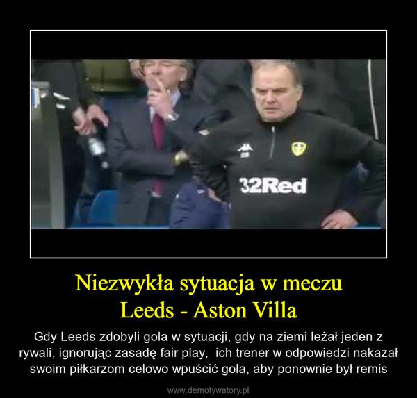 Niezwykła sytuacja w meczuLeeds - Aston Villa – Gdy Leeds zdobyli gola w sytuacji, gdy na ziemi leżał jeden z rywali, ignorując zasadę fair play,  ich trener w odpowiedzi nakazał swoim piłkarzom celowo wpuścić gola, aby ponownie był remis