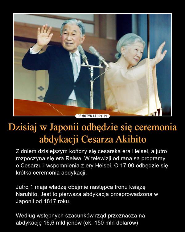 Dzisiaj w Japonii odbędzie się ceremonia abdykacji Cesarza Akihito – Z dniem dzisiejszym kończy się cesarska era Heisei, a jutro rozpoczyna się era Reiwa. W telewizji od rana są programy o Cesarzu i wspomnienia z ery Heisei. O 17:00 odbędzie się krótka ceremonia abdykacji.Jutro 1 maja władzę obejmie następca tronu książę Naruhito. Jest to pierwsza abdykacja przeprowadzona w Japonii od 1817 roku.Według wstępnych szacunków rząd przeznacza na abdykację 16,6 mld jenów (ok. 150 mln dolarów)
