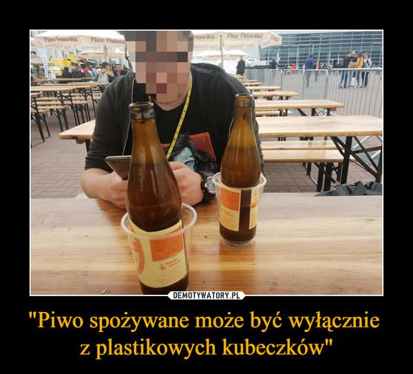 """""""Piwo spożywane może być wyłącznie z plastikowych kubeczków"""" –"""