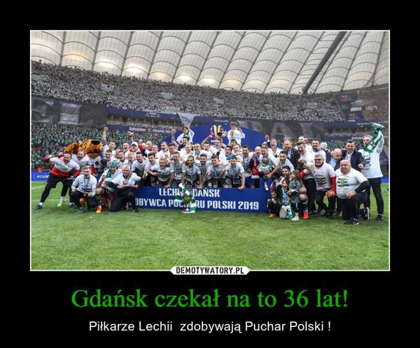 Gdańsk czekał na to 36 lat! – Piłkarze Lechii  zdobywają Puchar Polski !