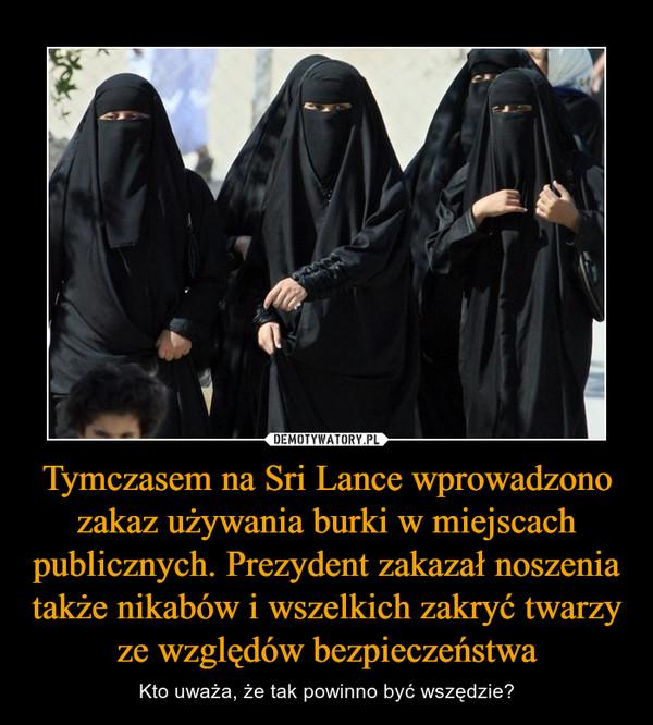 Tymczasem na Sri Lance wprowadzono zakaz używania burki w miejscach publicznych. Prezydent zakazał noszenia także nikabów i wszelkich zakryć twarzy ze względów bezpieczeństwa – Kto uważa, że tak powinno być wszędzie?