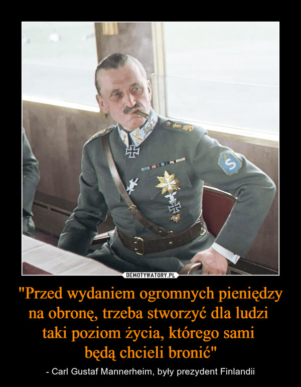 """""""Przed wydaniem ogromnych pieniędzy na obronę, trzeba stworzyć dla ludzi taki poziom życia, którego sami będą chcieli bronić"""" – - Carl Gustaf Mannerheim, były prezydent Finlandii"""