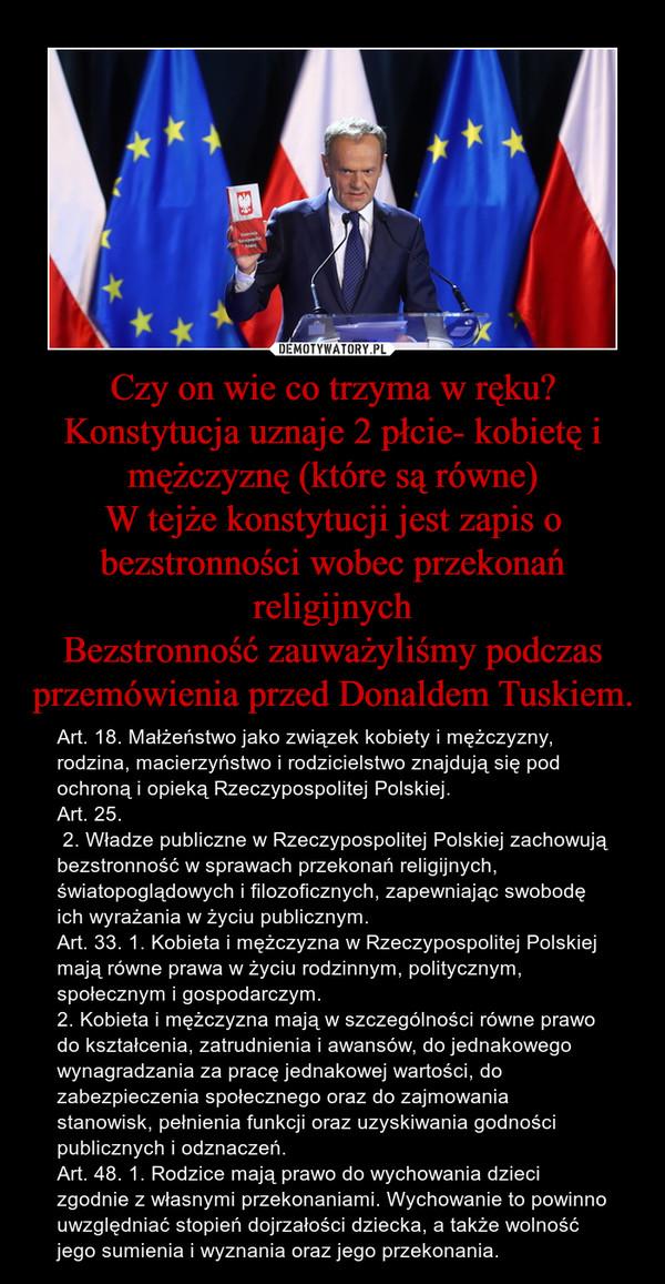 Czy on wie co trzyma w ręku?Konstytucja uznaje 2 płcie- kobietę i mężczyznę (które są równe)W tejże konstytucji jest zapis o bezstronności wobec przekonań religijnychBezstronność zauważyliśmy podczas przemówienia przed Donaldem Tuskiem. – Art. 18. Małżeństwo jako związek kobiety i mężczyzny, rodzina, macierzyństwo i rodzicielstwo znajdują się pod ochroną i opieką Rzeczypospolitej Polskiej.Art. 25.  2. Władze publiczne w Rzeczypospolitej Polskiej zachowują bezstronność w sprawach przekonań religijnych, światopoglądowych i filozoficznych, zapewniając swobodę ich wyrażania w życiu publicznym.Art. 33. 1. Kobieta i mężczyzna w Rzeczypospolitej Polskiej mają równe prawa w życiu rodzinnym, politycznym, społecznym i gospodarczym.2. Kobieta i mężczyzna mają w szczególności równe prawo do kształcenia, zatrudnienia i awansów, do jednakowego wynagradzania za pracę jednakowej wartości, do zabezpieczenia społecznego oraz do zajmowania stanowisk, pełnienia funkcji oraz uzyskiwania godności publicznych i odznaczeń.Art. 48. 1. Rodzice mają prawo do wychowania dzieci zgodnie z własnymi przekonaniami. Wychowanie to powinno uwzględniać stopień dojrzałości dziecka, a także wolność jego sumienia i wyznania oraz jego przekonania.