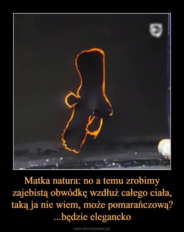 Matka natura: no a temu zrobimy zajebistą obwódkę wzdłuż całego ciała, taką ja nie wiem, może pomarańczową? ...będzie elegancko –