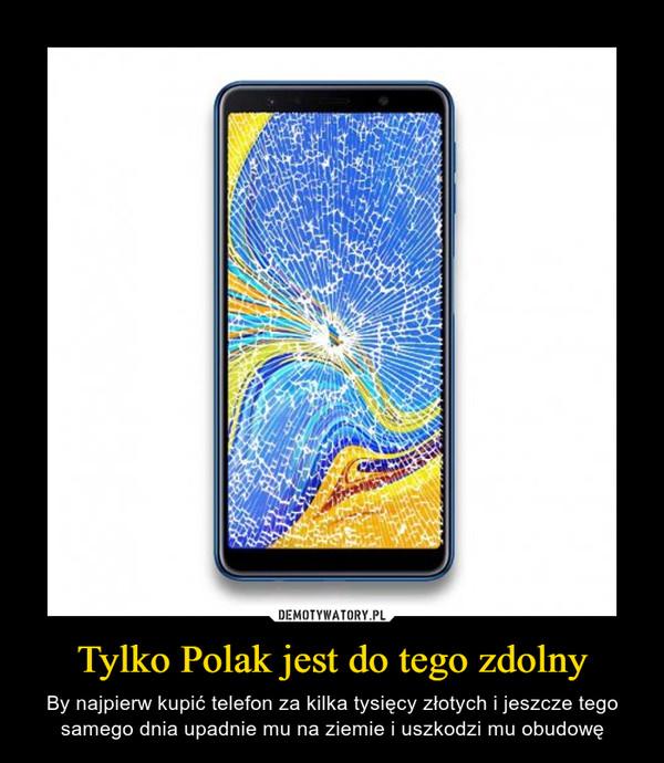 Tylko Polak jest do tego zdolny – By najpierw kupić telefon za kilka tysięcy złotych i jeszcze tego samego dnia upadnie mu na ziemie i uszkodzi mu obudowę