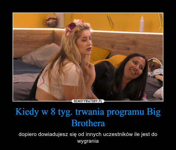Kiedy w 8 tyg. trwania programu Big Brothera – dopiero dowiadujesz się od innych uczestników ile jest do wygrania