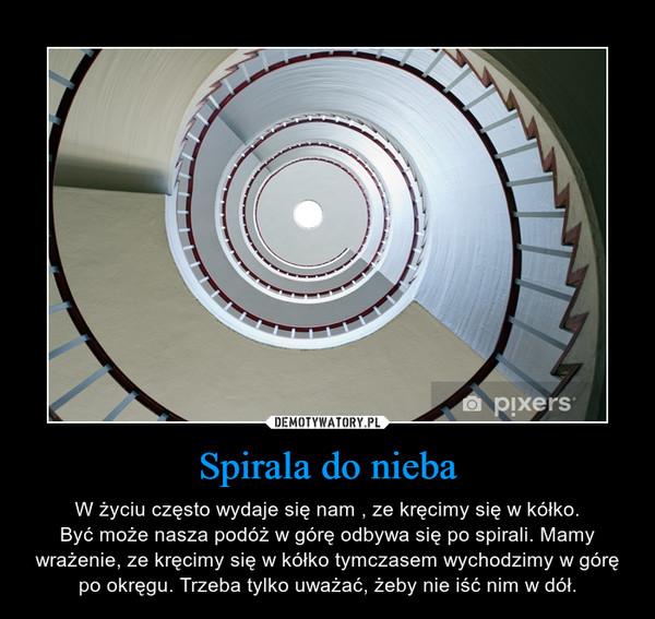 Spirala do nieba – W życiu często wydaje się nam , ze kręcimy się w kółko.Być może nasza podóż w górę odbywa się po spirali. Mamy wrażenie, ze kręcimy się w kółko tymczasem wychodzimy w górę po okręgu. Trzeba tylko uważać, żeby nie iść nim w dół.