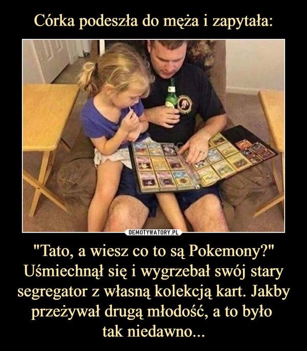 """""""Tato, a wiesz co to są Pokemony?"""" Uśmiechnął się i wygrzebał swój stary segregator z własną kolekcją kart. Jakby przeżywał drugą młodość, a to było tak niedawno... –"""