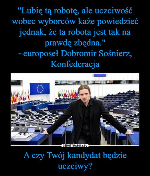 """""""Lubię tą robotę, ale uczciwość wobec wyborców każe powiedzieć jednak, że ta robota jest tak na prawdę zbędna."""" ~europoseł Dobromir Sośnierz, Konfederacja A czy Twój kandydat będzie uczciwy?"""