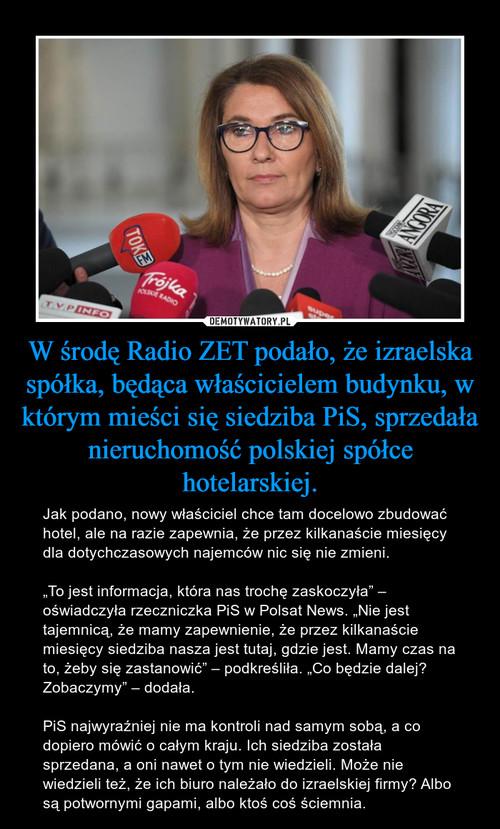 W środę Radio ZET podało, że izraelska spółka, będąca właścicielem budynku, w którym mieści się siedziba PiS, sprzedała nieruchomość polskiej spółce hotelarskiej.