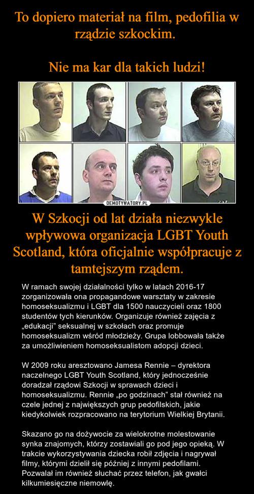 To dopiero materiał na film, pedofilia w rządzie szkockim.   Nie ma kar dla takich ludzi! W Szkocji od lat działa niezwykle wpływowa organizacja LGBT Youth Scotland, która oficjalnie współpracuje z tamtejszym rządem.
