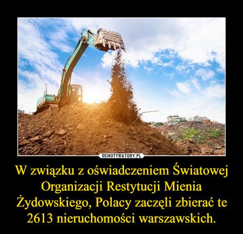 W związku z oświadczeniem Światowej Organizacji Restytucji Mienia Żydowskiego, Polacy zaczęli zbierać te 2613 nieruchomości warszawskich.