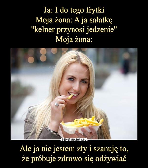 Ale ja nie jestem zły i szanuję to,że próbuje zdrowo się odżywiać –