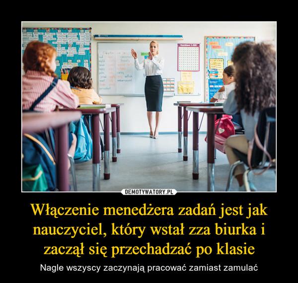 Włączenie menedżera zadań jest jak nauczyciel, który wstał zza biurka i zaczął się przechadzać po klasie – Nagle wszyscy zaczynają pracować zamiast zamulać