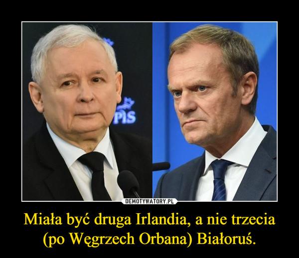 Miała być druga Irlandia, a nie trzecia (po Węgrzech Orbana) Białoruś. –