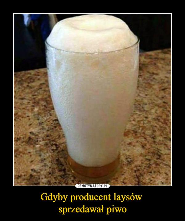 Gdyby producent laysów sprzedawał piwo –