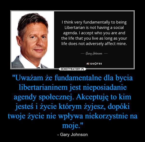 ''Uważam że fundamentalne dla bycia libertarianinem jest nieposiadanie agendy społecznej. Akceptuję to kim jesteś i życie którym żyjesz, dopóki twoje życie nie wpływa niekorzystnie na moje.'' – - Gary Johnson