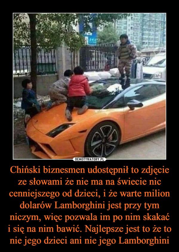 Chiński biznesmen udostępnił to zdjęcie ze słowami że nie ma na świecie nic cenniejszego od dzieci, i że warte milion dolarów Lamborghini jest przy tym niczym, więc pozwala im po nim skakać i się na nim bawić. Najlepsze jest to że to nie jego dzieci ani nie jego Lamborghini –