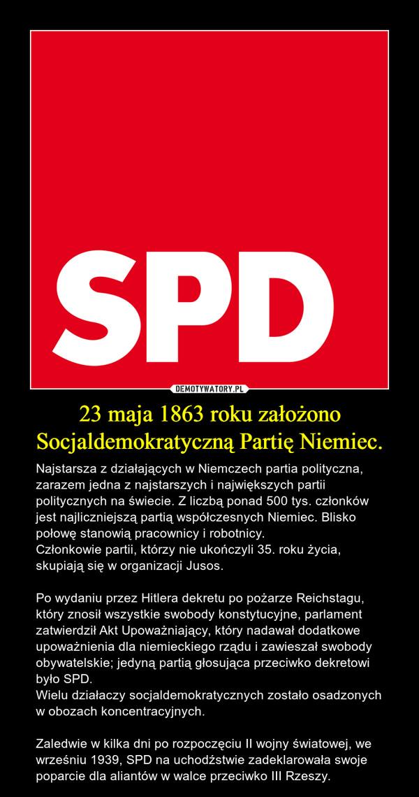 23 maja 1863 roku założono Socjaldemokratyczną Partię Niemiec. – Najstarsza z działających w Niemczech partia polityczna, zarazem jedna z najstarszych i największych partii politycznych na świecie. Z liczbą ponad 500 tys. członków jest najliczniejszą partią współczesnych Niemiec. Blisko połowę stanowią pracownicy i robotnicy.  Członkowie partii, którzy nie ukończyli 35. roku życia, skupiają się w organizacji Jusos.Po wydaniu przez Hitlera dekretu po pożarze Reichstagu, który znosił wszystkie swobody konstytucyjne, parlament zatwierdził Akt Upoważniający, który nadawał dodatkowe upoważnienia dla niemieckiego rządu i zawieszał swobody obywatelskie; jedyną partią głosująca przeciwko dekretowi było SPD. Wielu działaczy socjaldemokratycznych zostało osadzonych w obozach koncentracyjnych. Zaledwie w kilka dni po rozpoczęciu II wojny światowej, we wrześniu 1939, SPD na uchodźstwie zadeklarowała swoje poparcie dla aliantów w walce przeciwko III Rzeszy.