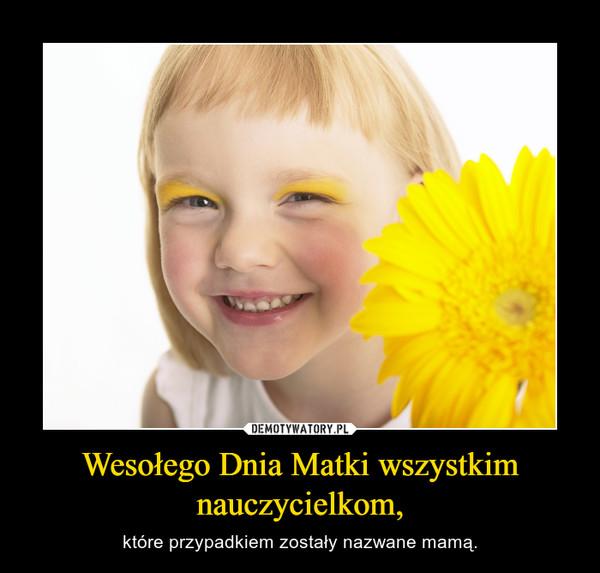 Wesołego Dnia Matki wszystkim nauczycielkom, – które przypadkiem zostały nazwane mamą.