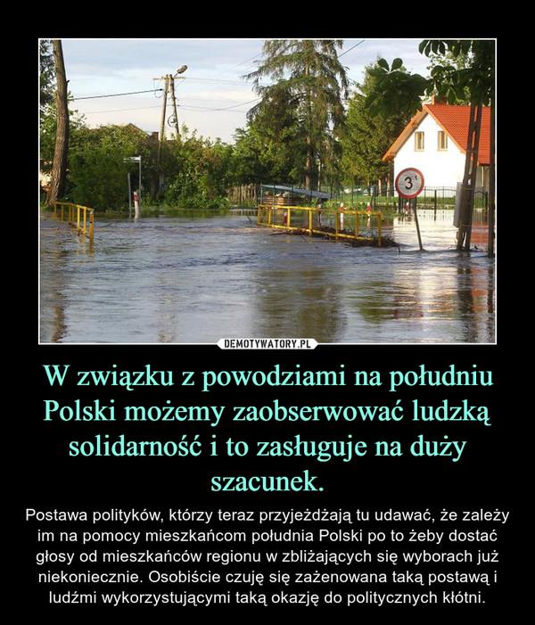 W związku z powodziami na południu Polski możemy zaobserwować ludzką solidarność i to zasługuje na duży szacunek. – Postawa polityków, którzy teraz przyjeżdżają tu udawać, że zależy im na pomocy mieszkańcom południa Polski po to żeby dostać głosy od mieszkańców regionu w zbliżających się wyborach już niekoniecznie. Osobiście czuję się zażenowana taką postawą i ludźmi wykorzystującymi taką okazję do politycznych kłótni.