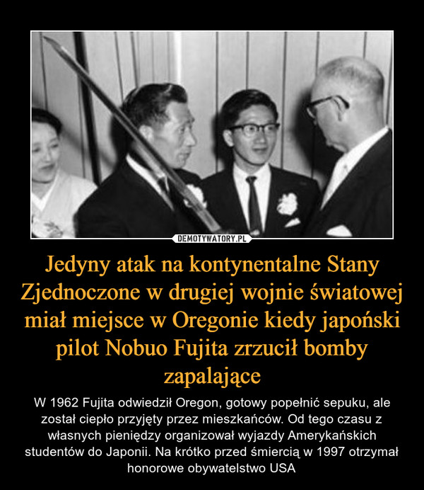 Jedyny atak na kontynentalne Stany Zjednoczone w drugiej wojnie światowej miał miejsce w Oregonie kiedy japoński pilot Nobuo Fujita zrzucił bomby zapalające – W 1962 Fujita odwiedził Oregon, gotowy popełnić sepuku, ale został ciepło przyjęty przez mieszkańców. Od tego czasu z własnych pieniędzy organizował wyjazdy Amerykańskich studentów do Japonii. Na krótko przed śmiercią w 1997 otrzymał honorowe obywatelstwo USA