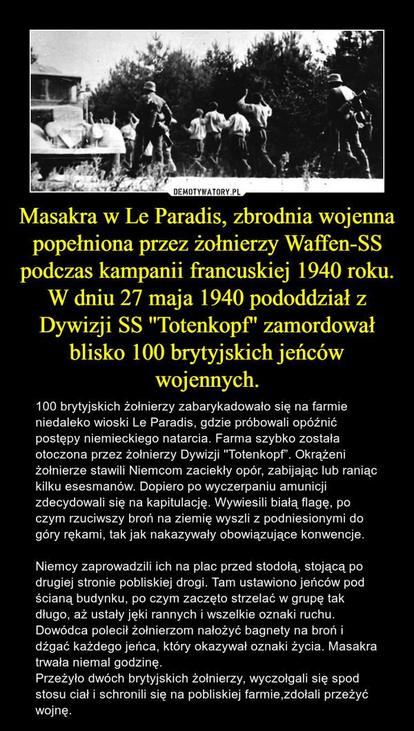 """Masakra w Le Paradis, zbrodnia wojenna popełniona przez żołnierzy Waffen-SS podczas kampanii francuskiej 1940 roku. W dniu 27 maja 1940 pododdział z Dywizji SS ''Totenkopf'' zamordował blisko 100 brytyjskich jeńców wojennych. – 100 brytyjskich żołnierzy zabarykadowało się na farmie niedaleko wioski Le Paradis, gdzie próbowali opóźnić postępy niemieckiego natarcia. Farma szybko została otoczona przez żołnierzy Dywizji ''Totenkopf"""". Okrążeni żołnierze stawili Niemcom zaciekły opór, zabijając lub raniąc kilku esesmanów. Dopiero po wyczerpaniu amunicji zdecydowali się na kapitulację. Wywiesili białą flagę, po czym rzuciwszy broń na ziemię wyszli z podniesionymi do góry rękami, tak jak nakazywały obowiązujące konwencje. Niemcy zaprowadzili ich na plac przed stodołą, stojącą po drugiej stronie pobliskiej drogi. Tam ustawiono jeńców pod ścianą budynku, po czym zaczęto strzelać w grupę tak długo, aż ustały jęki rannych i wszelkie oznaki ruchu. Dowódca polecił żołnierzom nałożyć bagnety na broń i dźgać każdego jeńca, który okazywał oznaki życia. Masakra trwała niemal godzinę. Przeżyło dwóch brytyjskich żołnierzy, wyczołgali się spod stosu ciał i schronili się na pobliskiej farmie,zdołali przeżyć wojnę."""