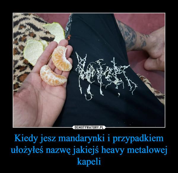 Kiedy jesz mandarynki i przypadkiem ułożyłeś nazwę jakiejś heavy metalowej kapeli –