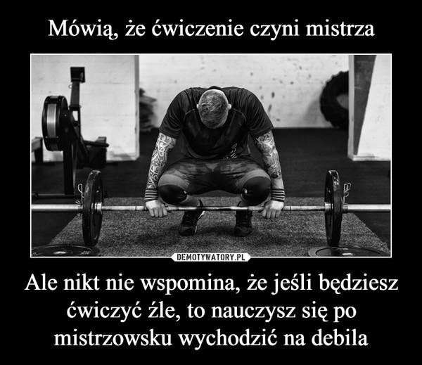 Ale nikt nie wspomina, że jeśli będziesz ćwiczyć źle, to nauczysz się po mistrzowsku wychodzić na debila –