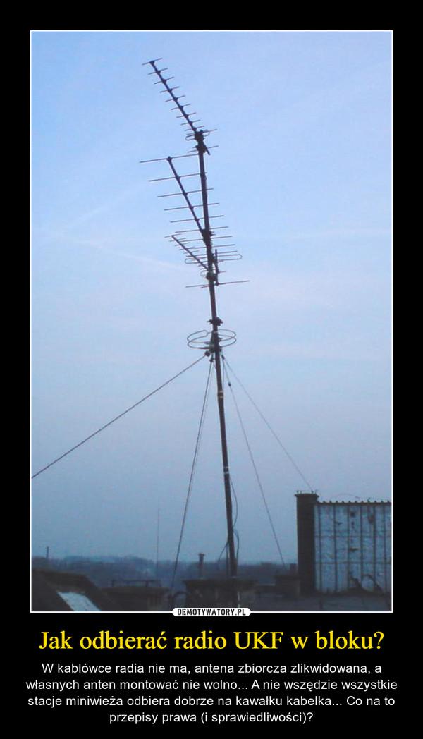Jak odbierać radio UKF w bloku? – W kablówce radia nie ma, antena zbiorcza zlikwidowana, a własnych anten montować nie wolno... A nie wszędzie wszystkie stacje miniwieża odbiera dobrze na kawałku kabelka... Co na to przepisy prawa (i sprawiedliwości)?