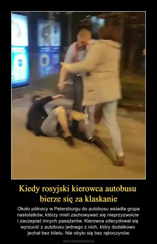 Kiedy rosyjski kierowca autobusu bierze się za klaskanie – Około północy w Petersburgu do autobusu wsiadła grupa nastolatków, którzy mieli zachowywać się nieprzyzwoicie i zaczepiać innych pasażerów. Kierowca zdecydował się wyrzucić z autobusu jednego z nich, który dodatkowo jechał bez biletu. Nie obyło się bez rękoczynów