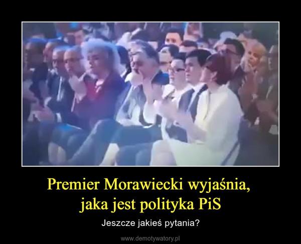 Premier Morawiecki wyjaśnia, jaka jest polityka PiS – Jeszcze jakieś pytania?