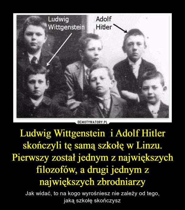 Ludwig Wittgenstein  i Adolf Hitler skończyli tę samą szkołę w Linzu.Pierwszy został jednym z największych filozofów, a drugi jednym z największych zbrodniarzy – Jak widać, to na kogo wyrośniesz nie zależy od tego,jaką szkołę skończysz