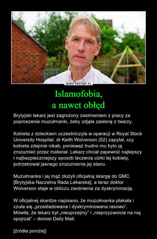 """Islamofobia,a nawet obłęd – Brytyjski lekarz jest zagrożony zwolnieniem z pracy za poproszenie muzułmanki, żeby zdjęła zasłonę z twarzy.Kobieta z dzieckiem uczestniczyła w operacji w Royal Stock University Hospital, dr Keith Wolverson (52) zapytał, czy kobieta zdejmie nikab, ponieważ trudno mu było ją zrozumieć przez materiał. Lekarz chciał zapewnić najlepszy i najbezpieczniejszy sposób leczenia córki tej kobiety, potrzebował jasnego zrozumienia jej stanu.Muzułmanka i jej mąż złożyli oficjalną skargę do GMC [Brytyjska Naczelna Rada Lekarska], a teraz doktor Wolverson staje w obliczu zwolnienia za dyskryminację.W oficjalnej skardze napisano, że muzułmanka płakała i czuła się """"prześladowana i dyskryminowana rasowo"""". Mówiła, że lekarz był """"nieuprzejmy"""" i """"nieprzyzwoicie na nią spojrzał"""" – donosi Daily Mail.[źródła poniżej]"""