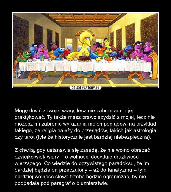 . – Mogę drwić z twojej wiary, lecz nie zabraniam ci jej praktykować. Ty także masz prawo szydzić z mojej, lecz nie możesz mi zabronić wyrażania moich poglądów, na przykład takiego, że religia należy do przesądów, takich jak astrologia czy tarot (tyle że historycznie jest bardziej niebezpieczna).Z chwilą, gdy ustanawia się zasadę, że nie wolno obrażać czyjejkolwiek wiary – o wolności decyduje drażliwość wierzącego. Co wiedzie do oczywistego paradoksu, że im bardziej będzie on przeczulony – aż do fanatyzmu – tym bardziej wolność słowa trzeba będzie ograniczać, by nie podpadała pod paragraf o bluźnierstwie.