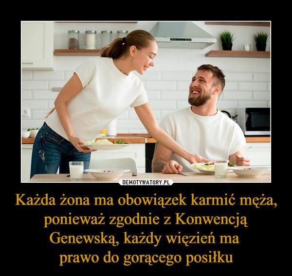 Każda żona ma obowiązek karmić męża, ponieważ zgodnie z Konwencją Genewską, każdy więzień ma prawo do gorącego posiłku –