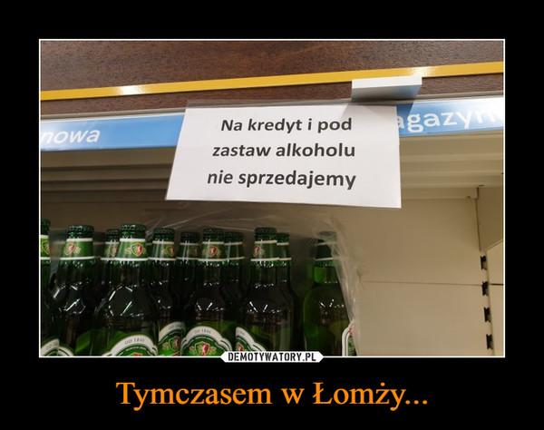 Tymczasem w Łomży... –  Na kredyt i pod zastaw alkoholu nie sprzedajemy