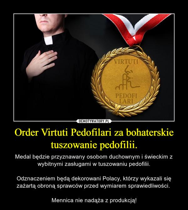 Order Virtuti Pedofilari za bohaterskie tuszowanie pedofilii. – Medal będzie przyznawany osobom duchownym i świeckim z wybitnymi zasługami w tuszowaniu pedofilii.Odznaczeniem będą dekorowani Polacy, którzy wykazali się zażartą obroną sprawców przed wymiarem sprawiedliwości. Mennica nie nadąża z produkcją!